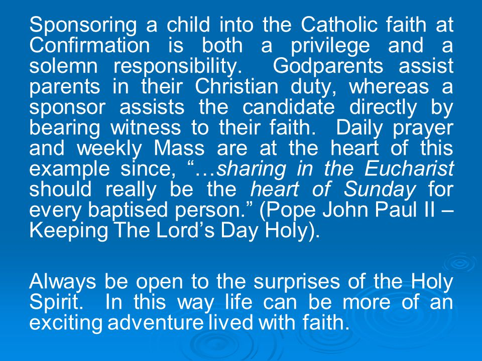 Sponsoring a child into the Catholic faith at Confirmation is both a privilege and a solemn responsibility. Godparents assist parents in their Christian duty, whereas a sponsor assists the candidate directly by bearing witness to their faith. Daily prayer and weekly Mass are at the heart of this example since, …sharing in the Eucharist should really be the heart of Sunday for every baptised person. (Pope John Paul II – Keeping The Lord's Day Holy).