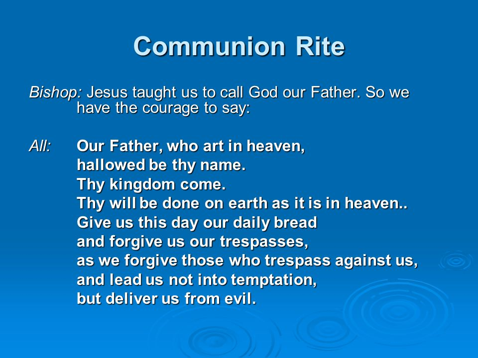 Communion Rite Bishop: Jesus taught us to call God our Father. So we have the courage to say: All: Our Father, who art in heaven,