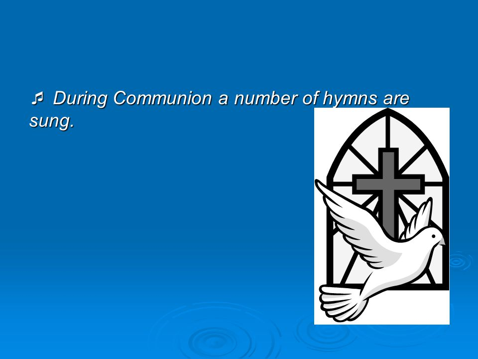  During Communion a number of hymns are sung.