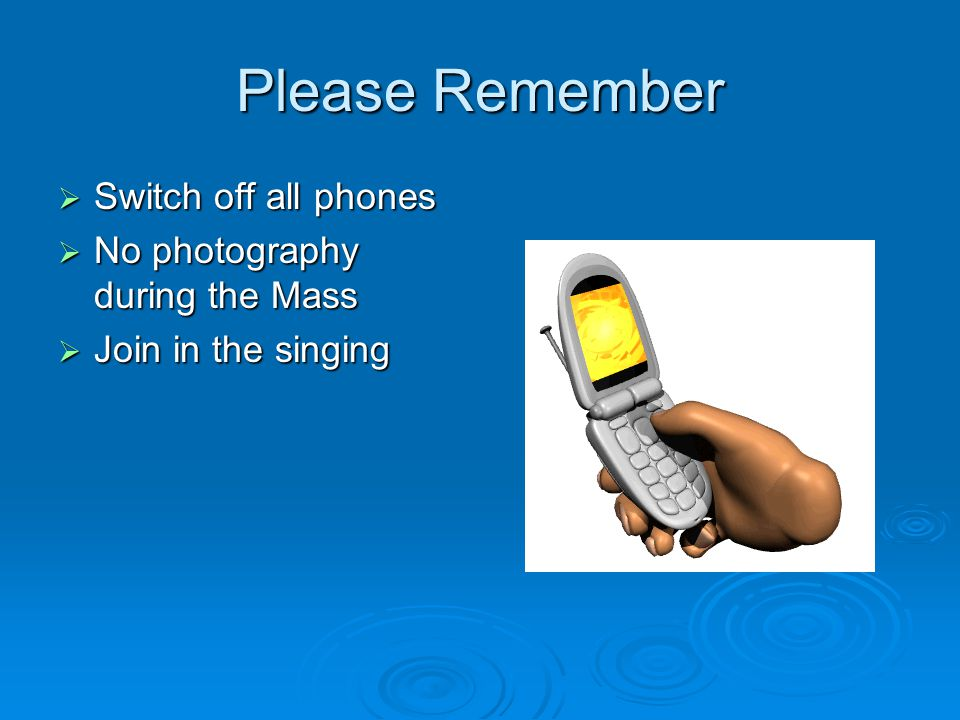 Please Remember Switch off all phones No photography during the Mass