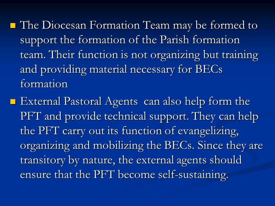 The Diocesan Formation Team may be formed to support the formation of the Parish formation team. Their function is not organizing but training and providing material necessary for BECs formation