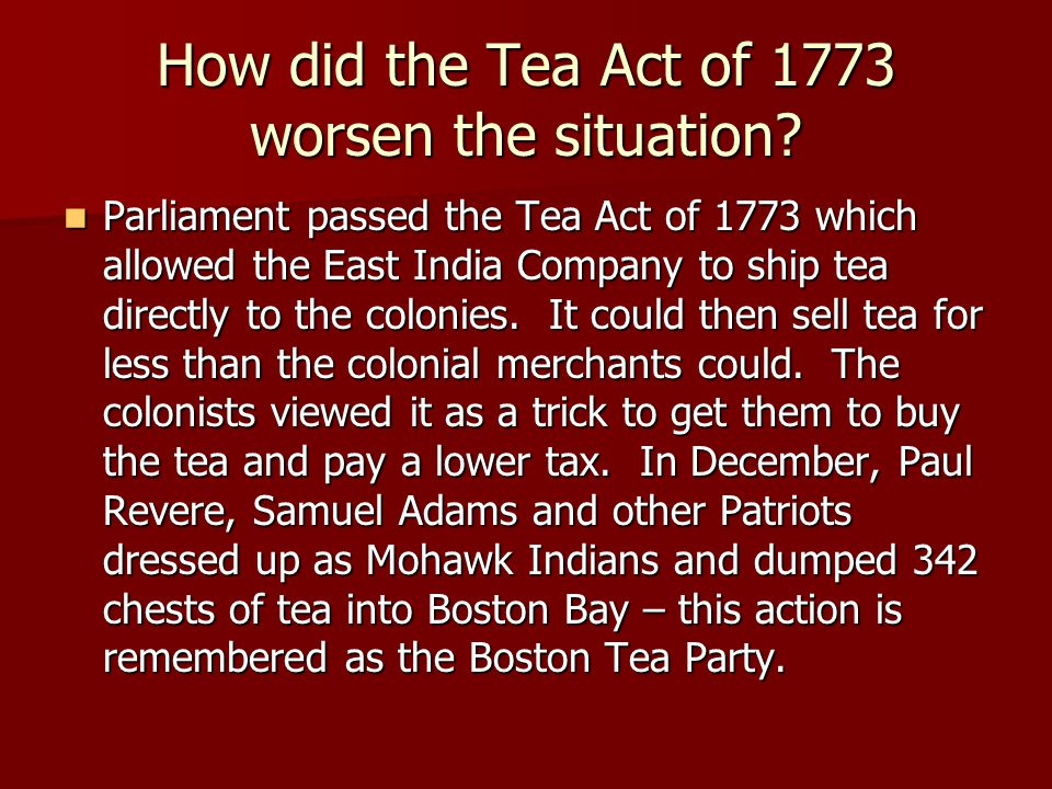 How did the Tea Act of 1773 worsen the situation