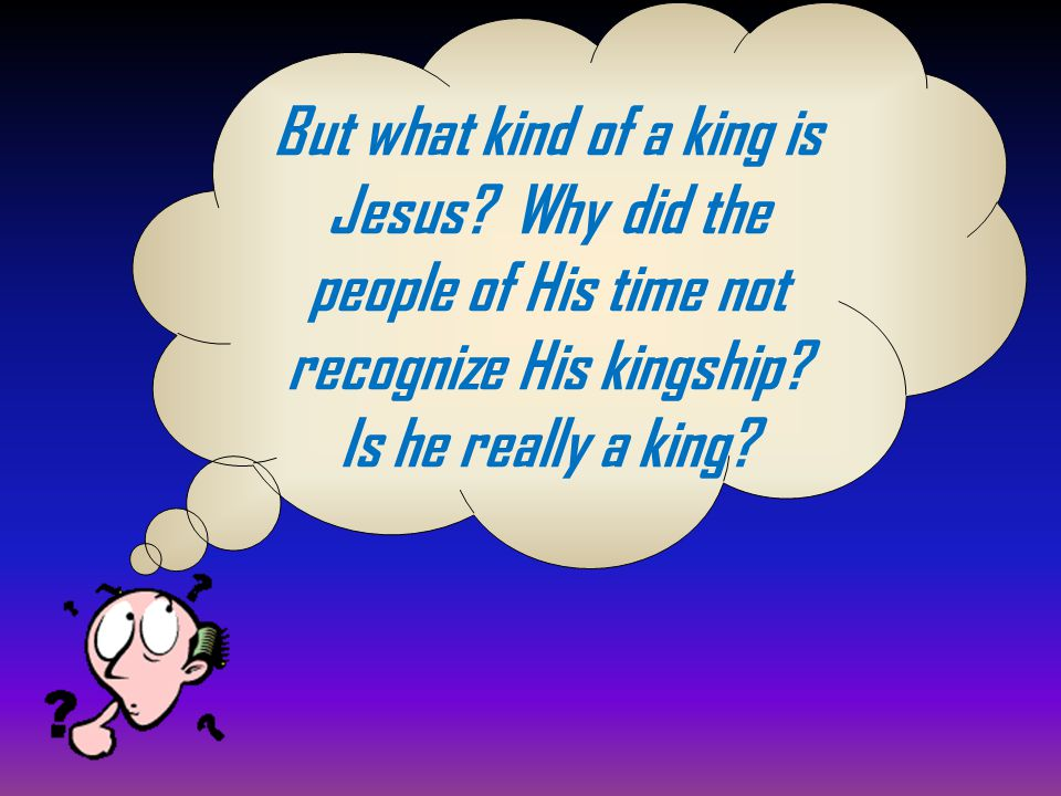 But what kind of a king is Jesus