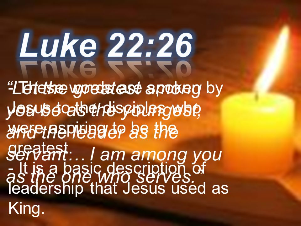 Luke 22:26 - These words are spoken by Jesus to the disciples who were aspiring to be the greatest.