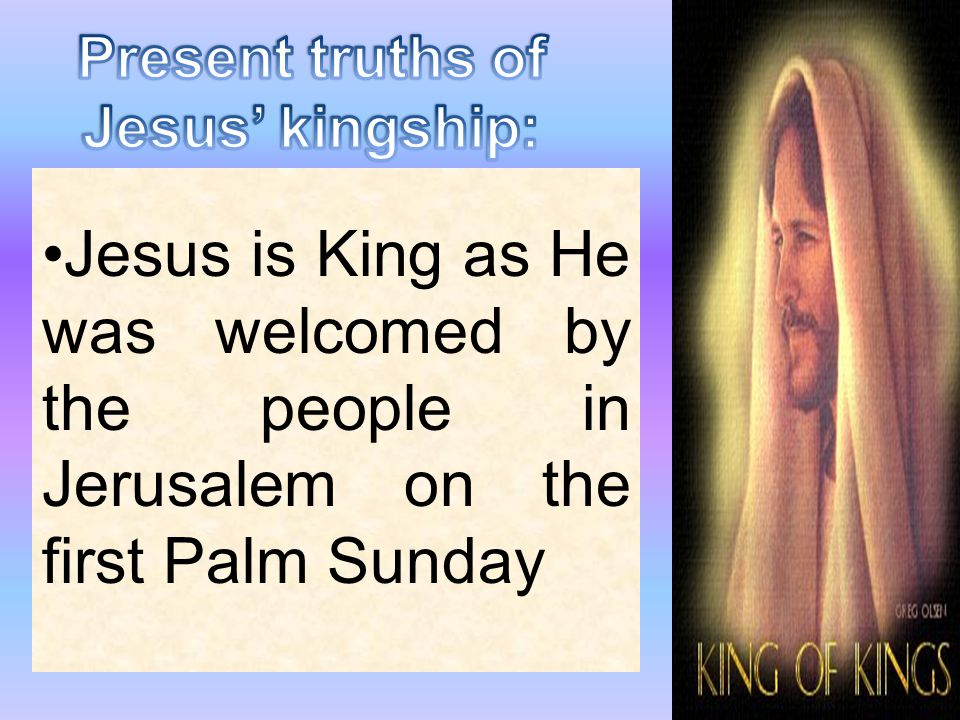 Present truths of Jesus' kingship: Jesus is King as He was welcomed by the people in Jerusalem on the first Palm Sunday.