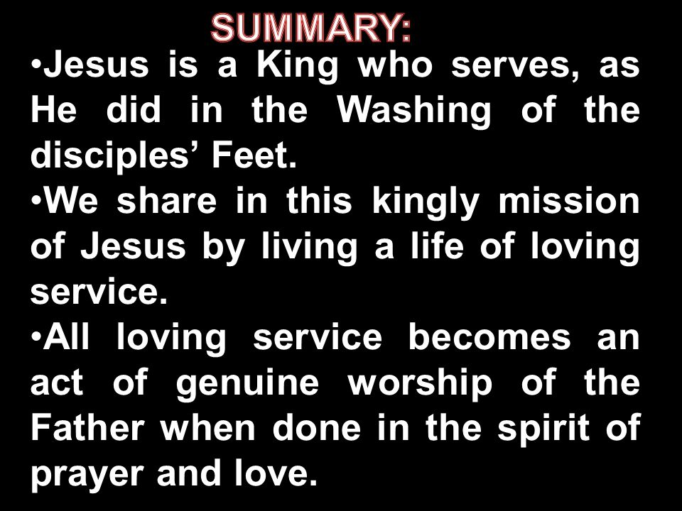 SUMMARY: Jesus is a King who serves, as He did in the Washing of the disciples' Feet.