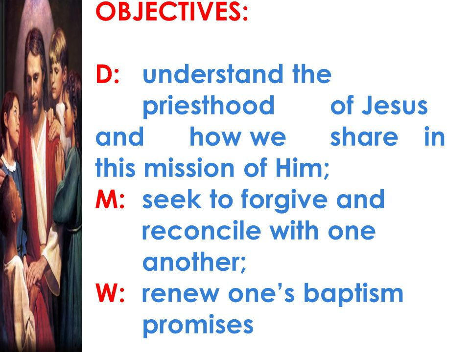 OBJECTIVES: D: understand the priesthood of Jesus and how we share in this mission of Him; M: seek to forgive and reconcile with one another; W: renew one's baptism promises