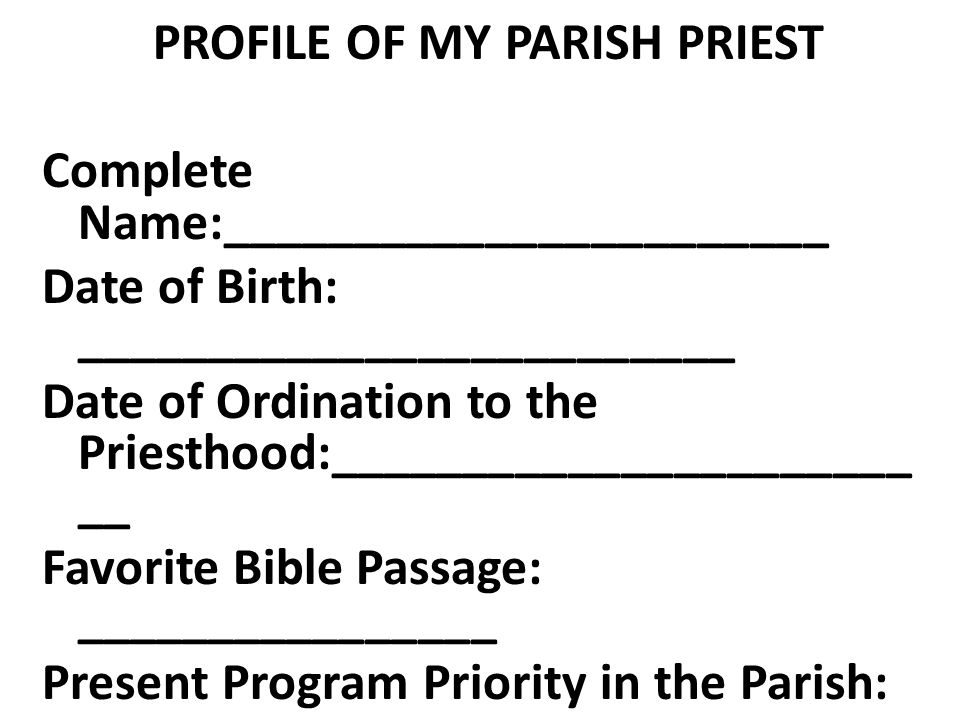 PROFILE OF MY PARISH PRIEST Complete Name:_______________________ Date of Birth: _________________________ Date of Ordination to the Priesthood:________________________ Favorite Bible Passage: ________________ Present Program Priority in the Parish: ____________________________________