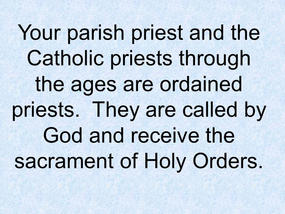 Your parish priest and the Catholic priests through the ages are ordained priests.