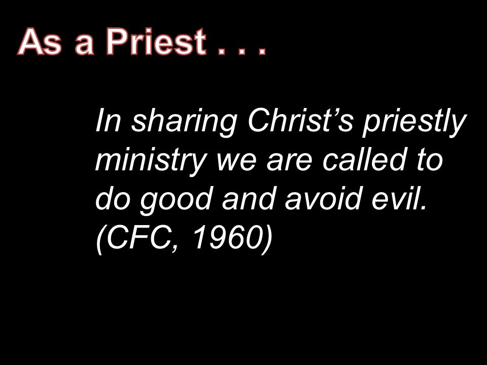 As a Priest . In sharing Christ's priestly ministry we are called to do good and avoid evil.