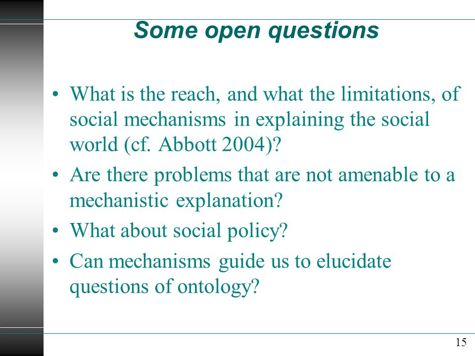 Some open questions What is the reach, and what the limitations, of social mechanisms in explaining the social world (cf. Abbott 2004)