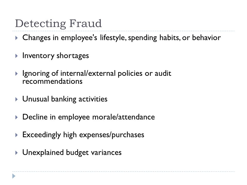 Detecting Fraud Changes in employee s lifestyle, spending habits, or behavior. Inventory shortages.