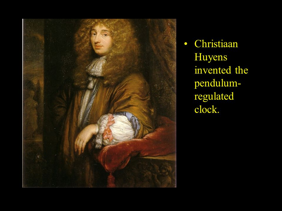 Christiaan Huyens invented the pendulum-regulated clock.