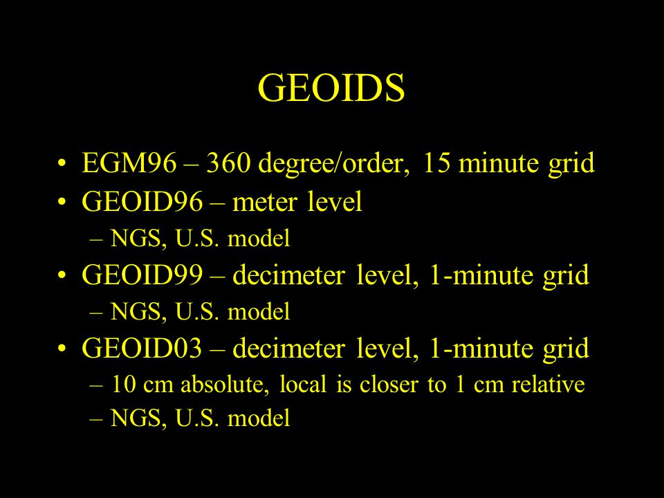 GEOIDS EGM96 – 360 degree/order, 15 minute grid GEOID96 – meter level