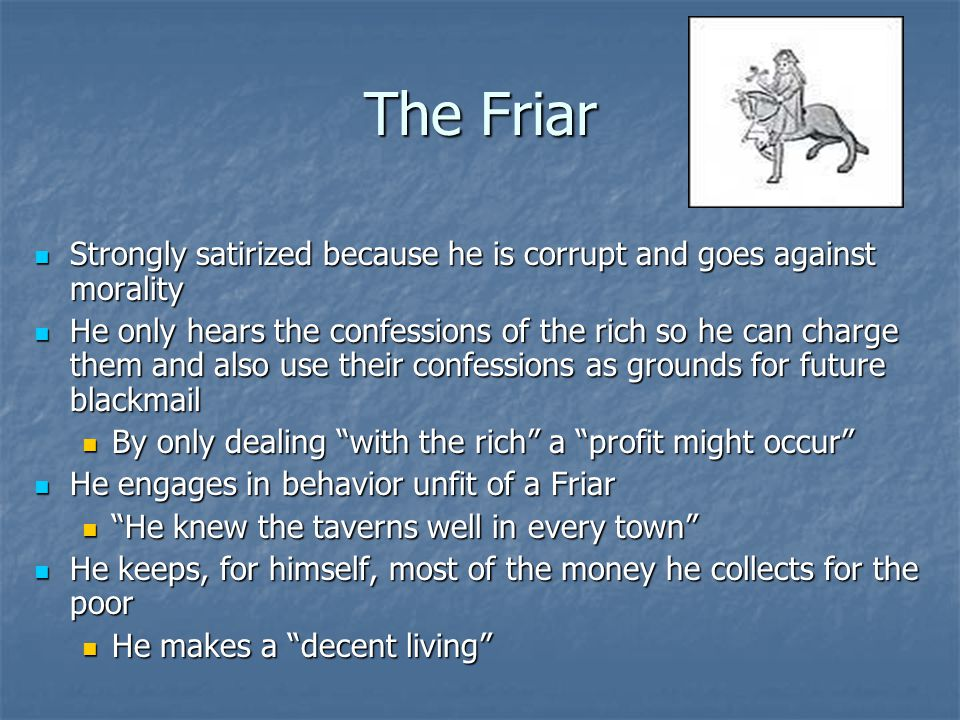 The Friar Strongly satirized because he is corrupt and goes against morality.