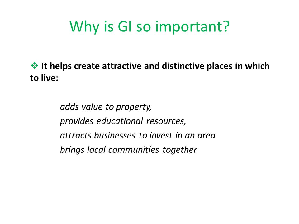 Why is GI so important It helps create attractive and distinctive places in which to live: adds value to property,