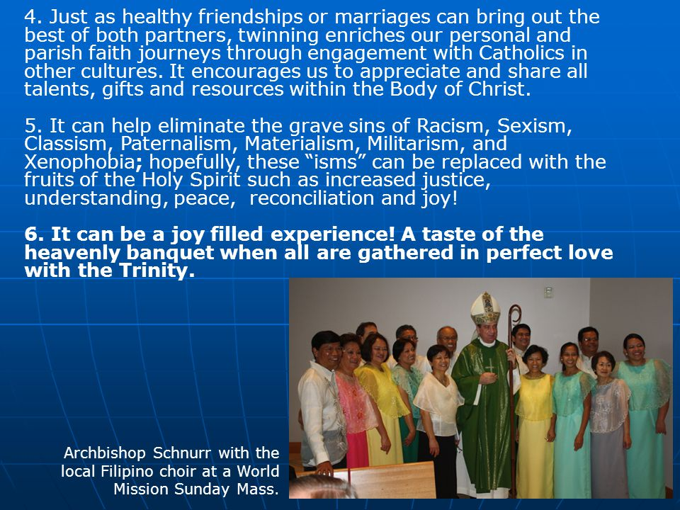 4. Just as healthy friendships or marriages can bring out the best of both partners, twinning enriches our personal and parish faith journeys through engagement with Catholics in other cultures. It encourages us to appreciate and share all talents, gifts and resources within the Body of Christ.