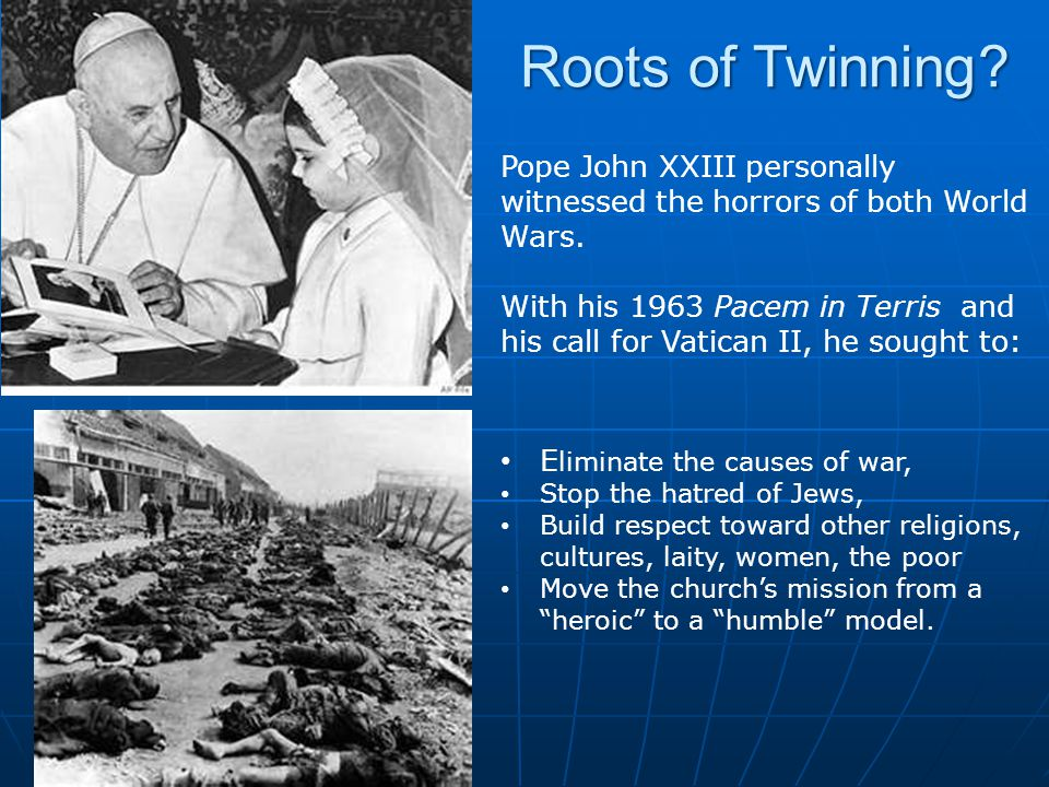 Roots of Twinning Pope John XXIII personally witnessed the horrors of both World Wars.