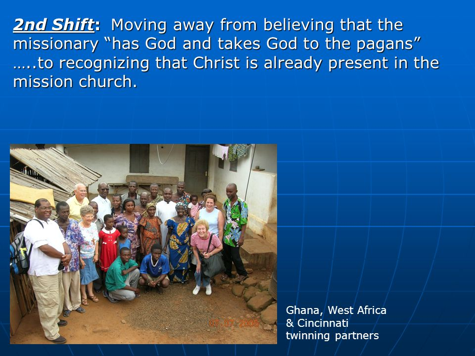2nd Shift: Moving away from believing that the missionary has God and takes God to the pagans …..to recognizing that Christ is already present in the mission church.