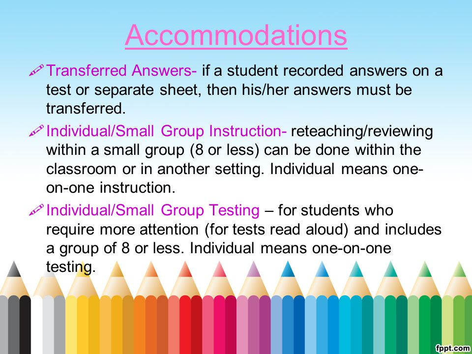 Accommodations Transferred Answers- if a student recorded answers on a test or separate sheet, then his/her answers must be transferred.