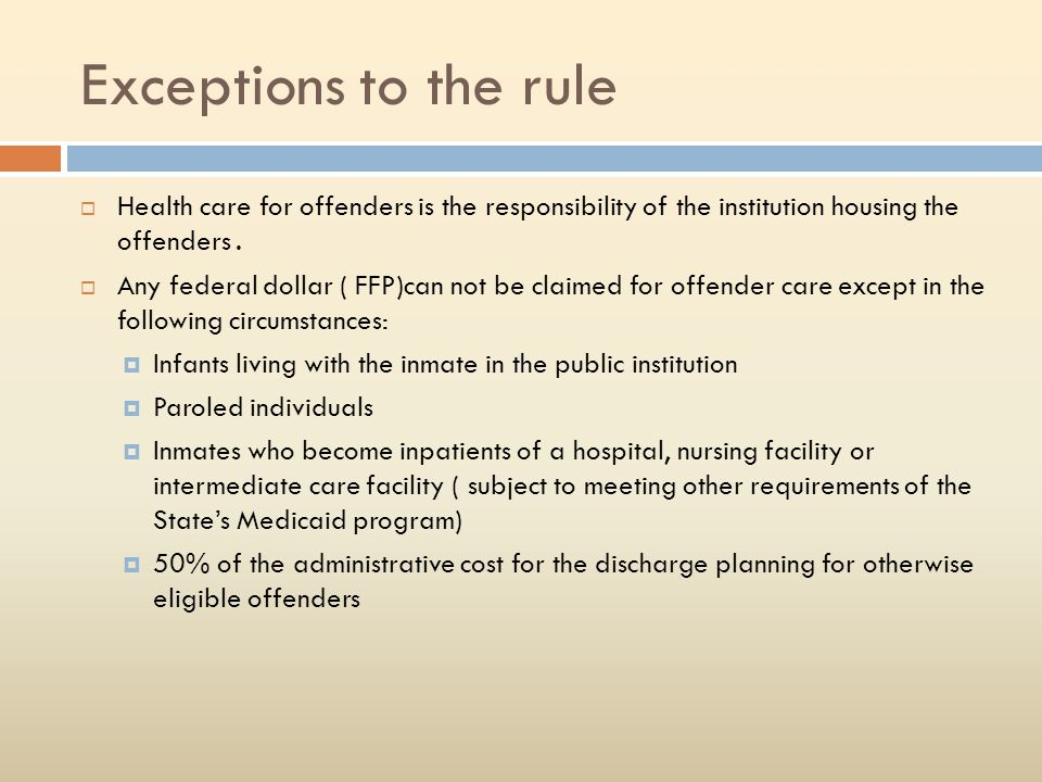 Exceptions to the rule Health care for offenders is the responsibility of the institution housing the offenders .
