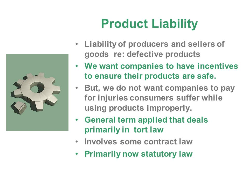 Product Liability Liability of producers and sellers of goods re: defective products.