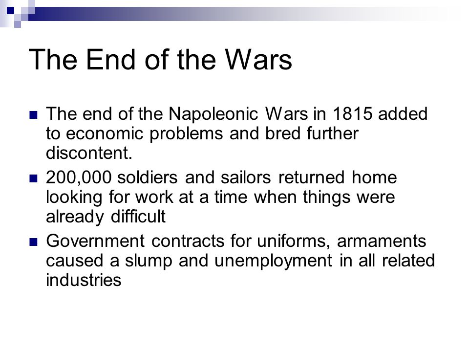 The End of the Wars The end of the Napoleonic Wars in 1815 added to economic problems and bred further discontent.
