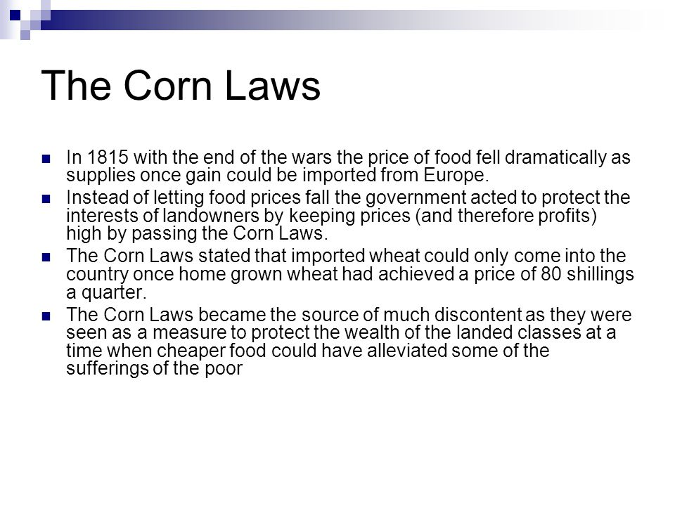 The Corn Laws In 1815 with the end of the wars the price of food fell dramatically as supplies once gain could be imported from Europe.