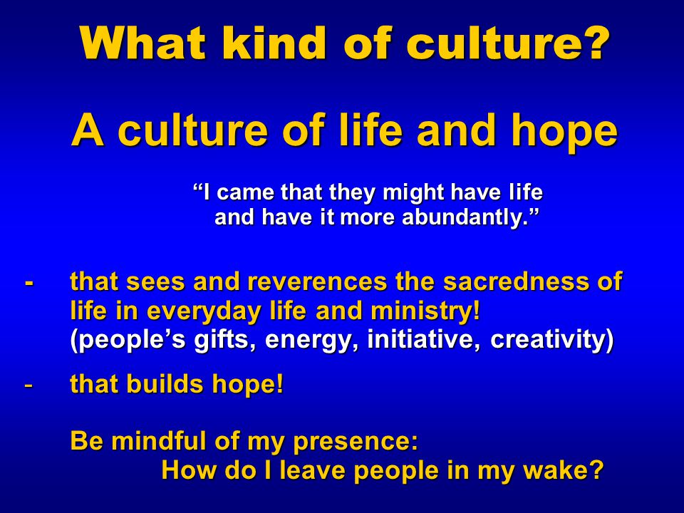 What kind of culture A culture of life and hope I came that they might have life and have it more abundantly.