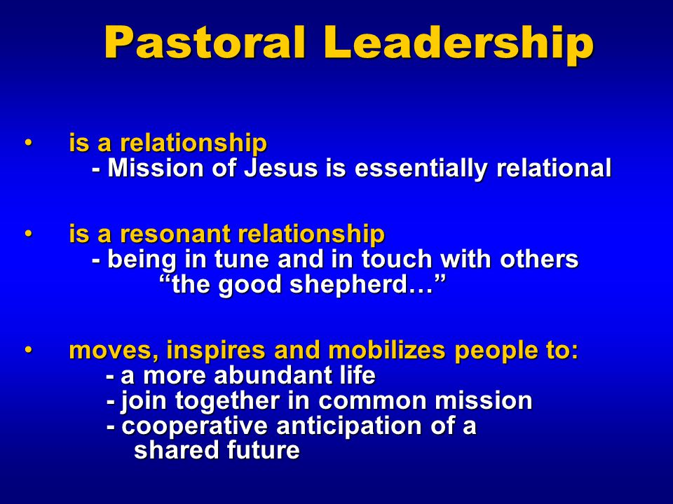 Pastoral Leadership is a relationship - Mission of Jesus is essentially relational.