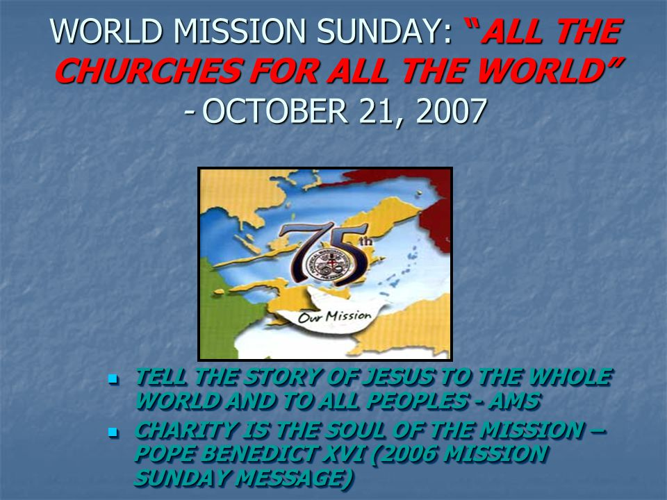 WORLD MISSION SUNDAY: ALL THE CHURCHES FOR ALL THE WORLD - OCTOBER 21, 2007
