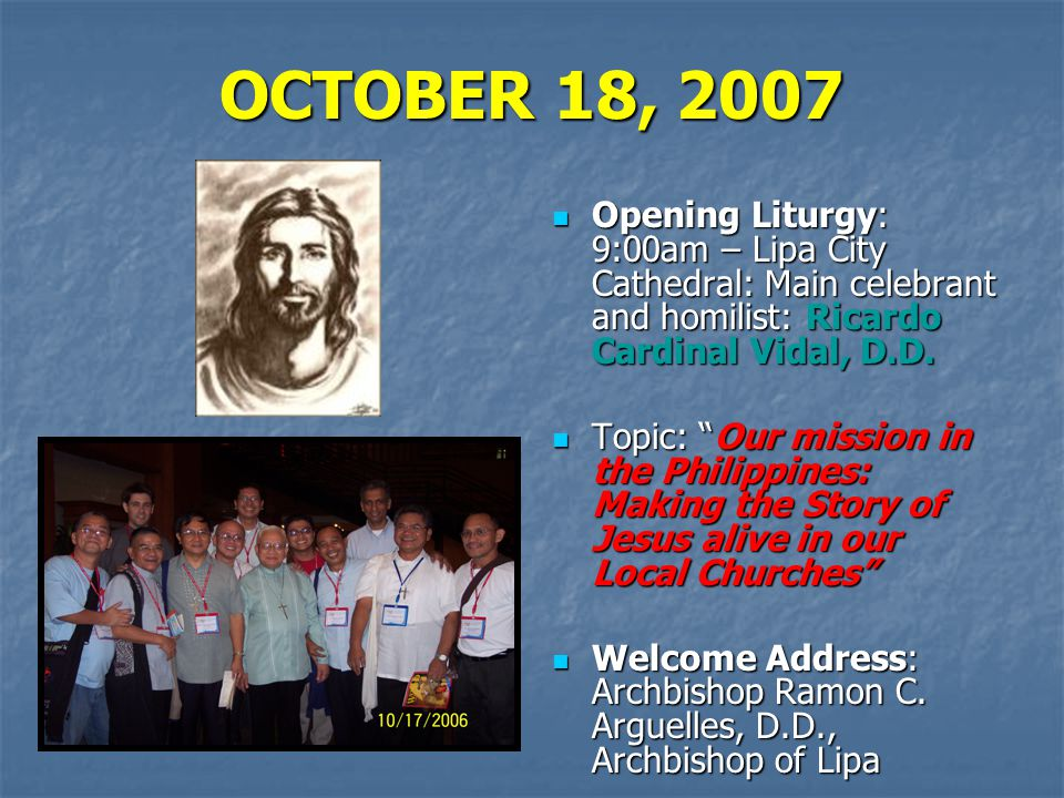 OCTOBER 18, 2007 Opening Liturgy: 9:00am – Lipa City Cathedral: Main celebrant and homilist: Ricardo Cardinal Vidal, D.D.