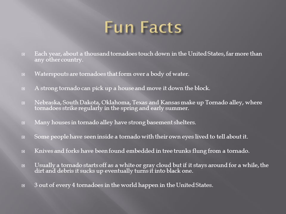 Fun Facts Each year, about a thousand tornadoes touch down in the United States, far more than any other country.