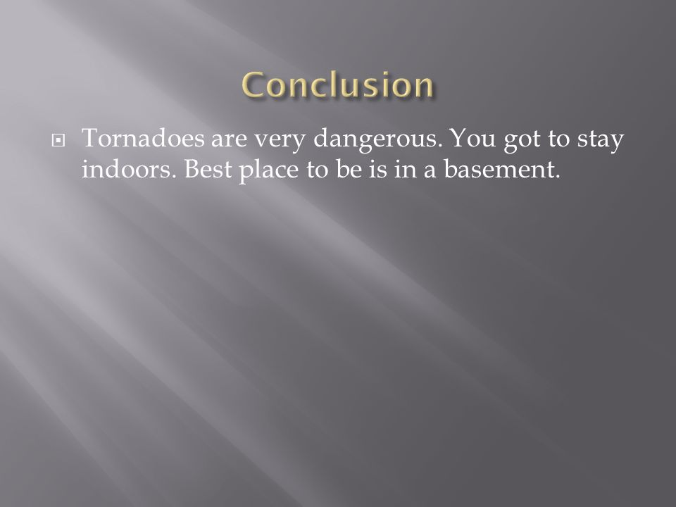 Conclusion Tornadoes are very dangerous. You got to stay indoors.