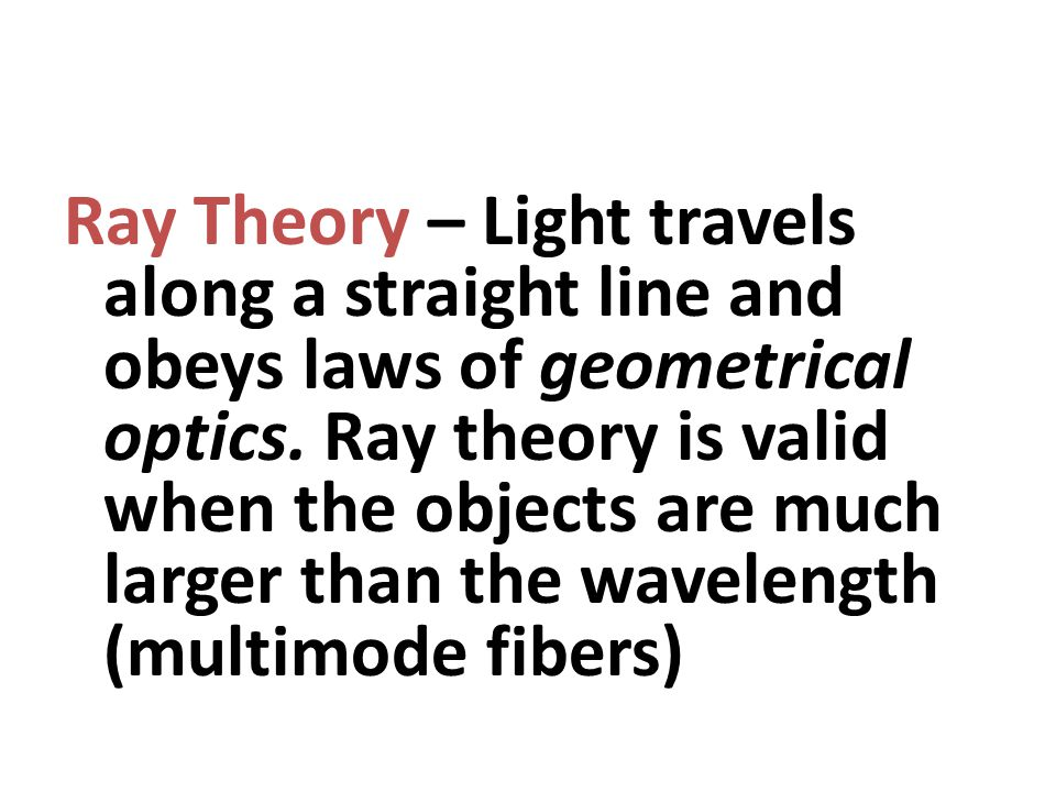 Ray Theory – Light travels along a straight line and obeys laws of geometrical optics.
