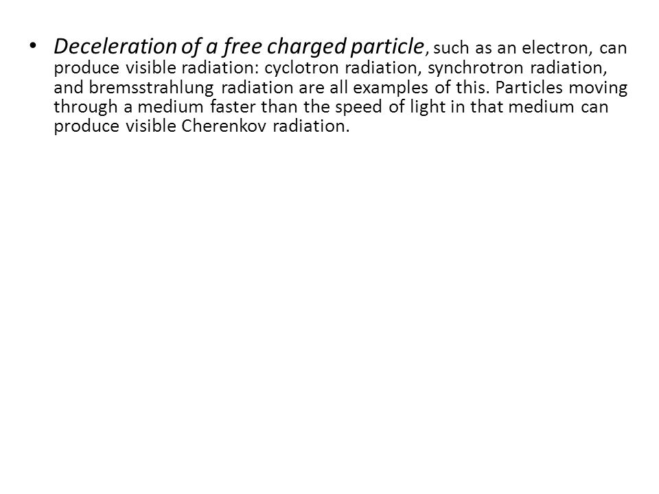 Deceleration of a free charged particle, such as an electron, can produce visible radiation: cyclotron radiation, synchrotron radiation, and bremsstrahlung radiation are all examples of this.