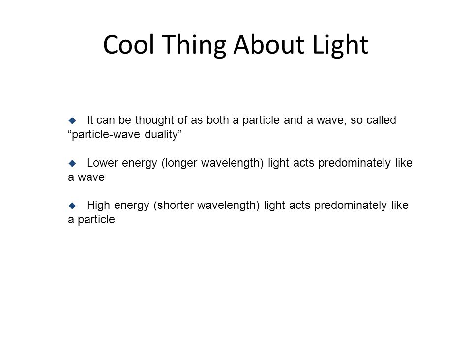 Cool Thing About Light It can be thought of as both a particle and a wave, so called particle-wave duality