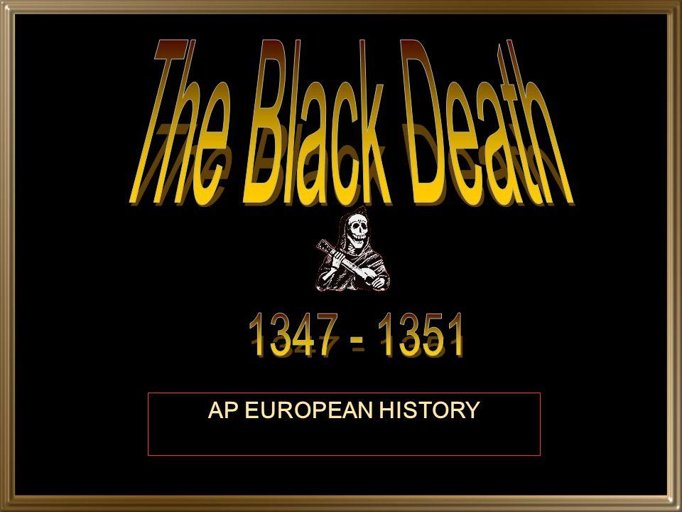 The Black Death 1347 - 1351 AP EUROPEAN HISTORY
