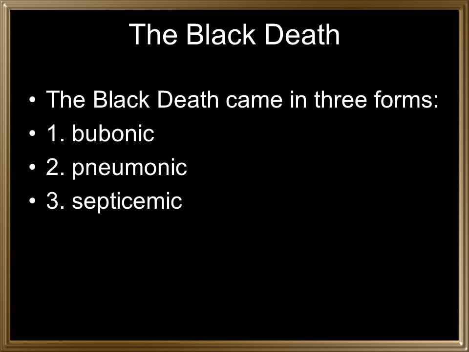 The Black Death The Black Death came in three forms: 1. bubonic