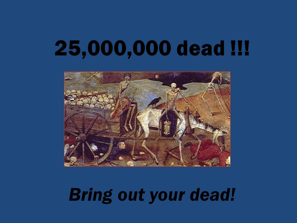 25,000,000 dead !!! Bring out your dead!