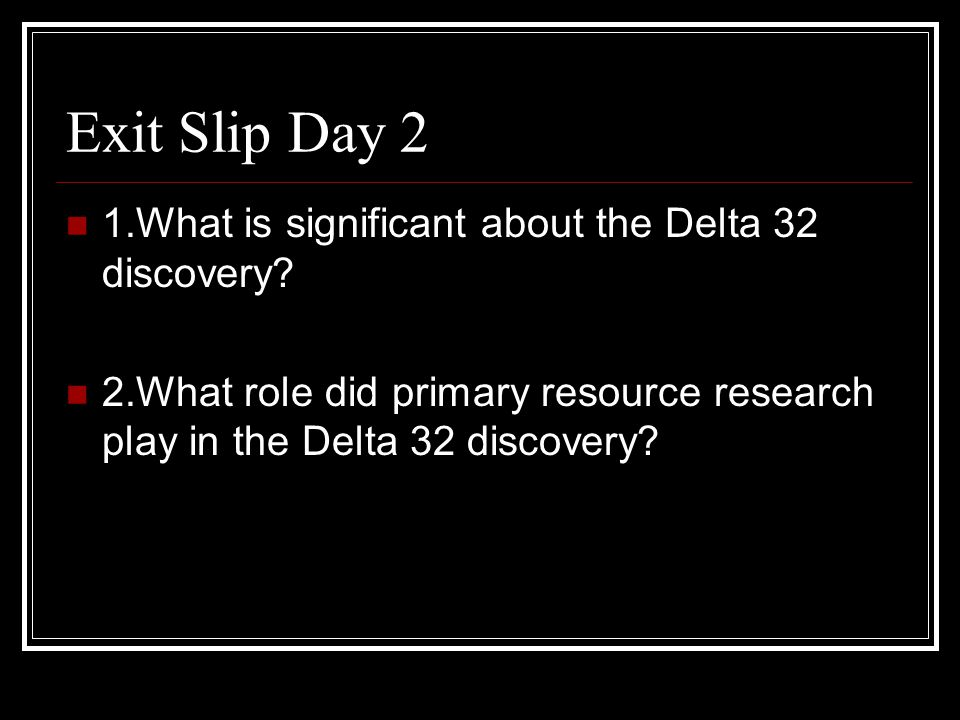 Exit Slip Day 2 1.What is significant about the Delta 32 discovery