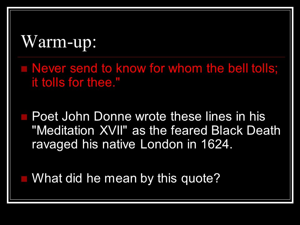 Warm-up: Never send to know for whom the bell tolls; it tolls for thee.