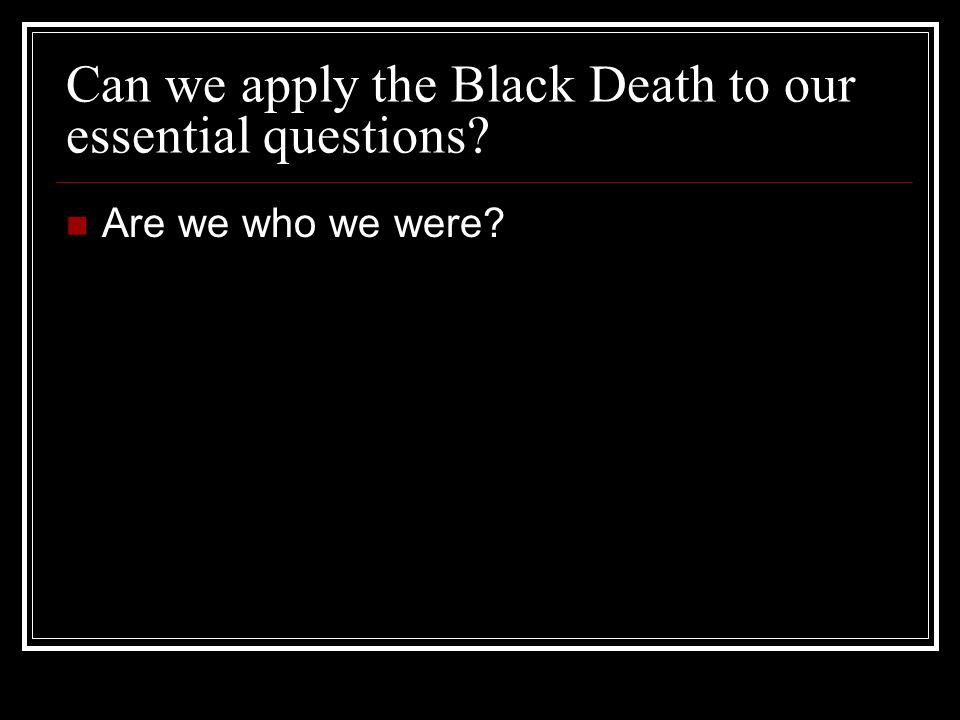 Can we apply the Black Death to our essential questions