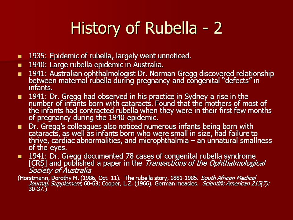 History of Rubella - 2 1935: Epidemic of rubella, largely went unnoticed. 1940: Large rubella epidemic in Australia.