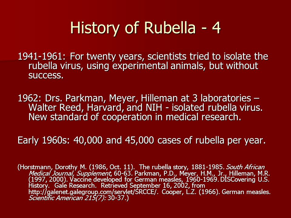 History of Rubella - 4 1941-1961: For twenty years, scientists tried to isolate the rubella virus, using experimental animals, but without success.