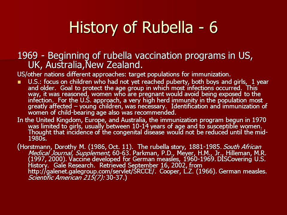 History of Rubella - 6 1969 - Beginning of rubella vaccination programs in US, UK, Australia,New Zealand.