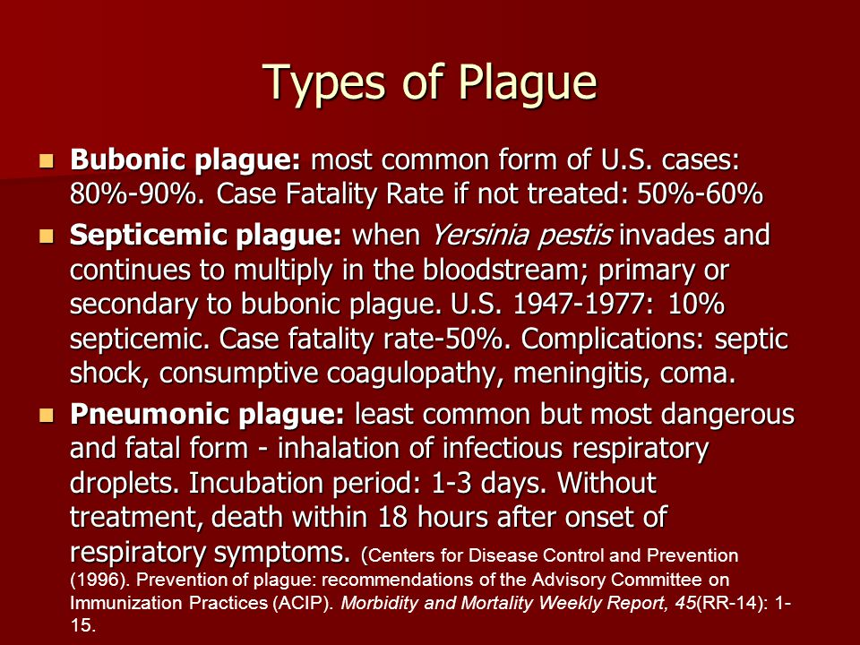 Types of Plague Bubonic plague: most common form of U.S. cases: 80%-90%. Case Fatality Rate if not treated: 50%-60%