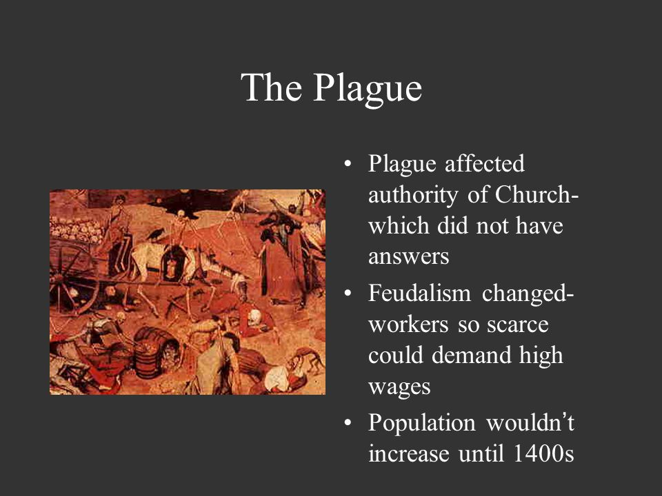 The Plague Plague affected authority of Church-which did not have answers. Feudalism changed-workers so scarce could demand high wages.