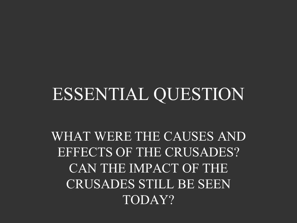 ESSENTIAL QUESTION WHAT WERE THE CAUSES AND EFFECTS OF THE CRUSADES.