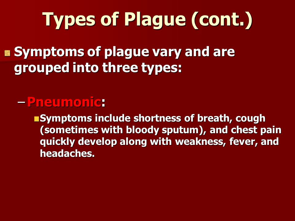 Types of Plague (cont.) Symptoms of plague vary and are grouped into three types: Pneumonic: